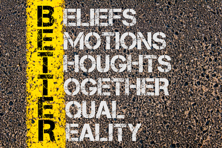 beliefs: Concept image of Business Acronym BETTER as Beliefs, Emotions, Thoughts Together Equal Reality  written over road marking yellow paint line.
