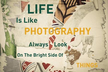 photography background: Life is Like Photography, Always Look on the Bright Side of Things - Inspirational message written on vintage grunge background with Old Torn Posters. Motivational concept image