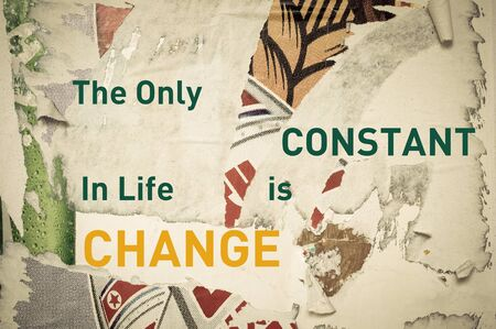 constant: The Only Constant in Life is Change - Inspirational message written on vintage grunge background with Old Torn Posters. Motivational concept image