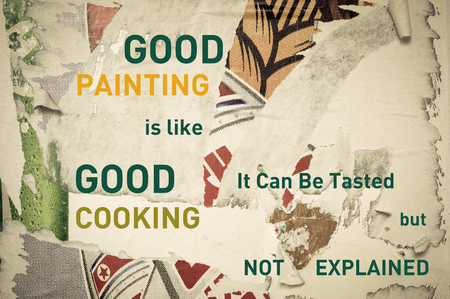 explained: Good Painting is Like Good Cooking, It can be Tasted but not Explained  - Inspirational message written on vintage grunge background with Old Torn Posters. Motivational concept image