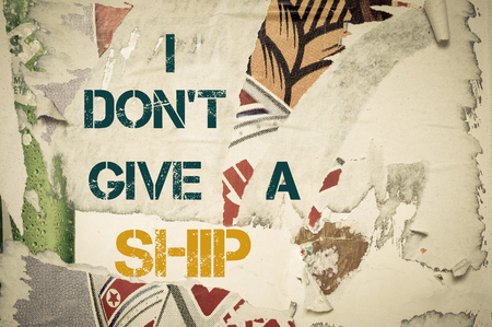 don't care: I Dont Give a Ship - Inspirational message written on vintage grunge background with Old Torn Posters. Motivational concept image Stock Photo