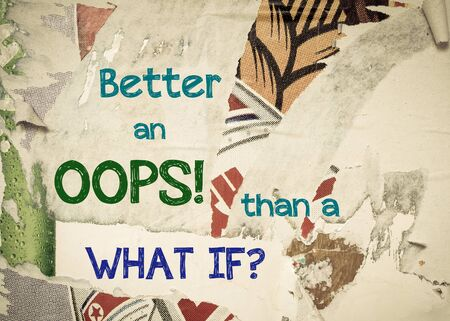 what if: Better an OOPS than a WHAT IF - Inspirational message written on vintage grunge background with Old Torn Posters. Motivational concept image