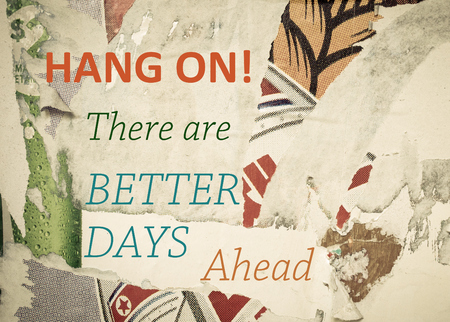 better days: Hang On, there are Better Days Ahead - Inspirational message written on vintage grunge background with Old Torn Posters. Motivational concept image