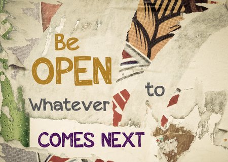 whatever: Be Open Whatever Comes Next - Inspirational message written on vintage grunge background with Old Torn Posters. Motivational concept image