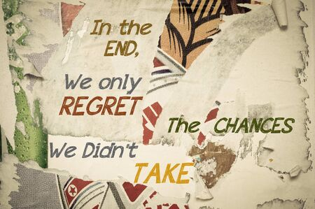 chances: In The End, We Only Regret The Chances We Didnt Take - Inspirational message written on vintage grunge background with Old Torn Posters. Motivational concept image