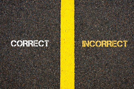 the concept is correct: Antonym concept of CORRECT versus INCORRECT written over tarmac, road marking yellow paint separating line between words