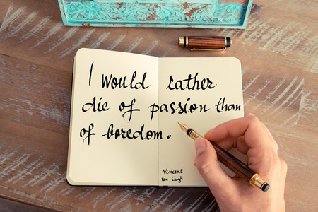would: Retro effect and toned image of a woman hand writing on a notebook. Handwritten quote I would rather die of passion than of boredom - Vincent van Gogh as inspirational concept image Stock Photo