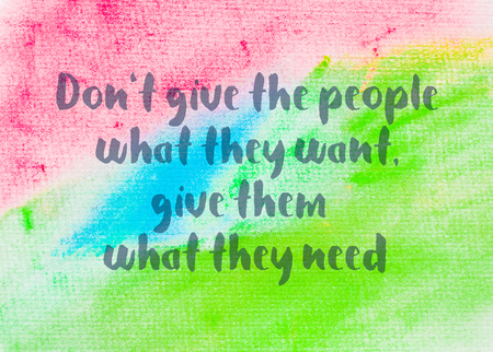 them: Dont give the people what they want, give them what they need. Inspirational quote over abstract water color textured background