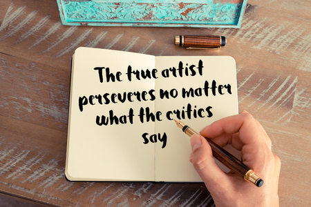 critics: Handwritten quote The true artist perseveres no matter what the critics say as inspirational concept image