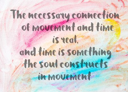 constructs: The necessary connection of movement and time is real, and time is something the soul constructs in movement. Inspirational quote over abstract water color textured background