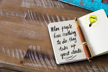 deeds: Handwritten text When people have nothing to do, they take up great deeds with fountain pen on notebook. Concept image with copy space available.