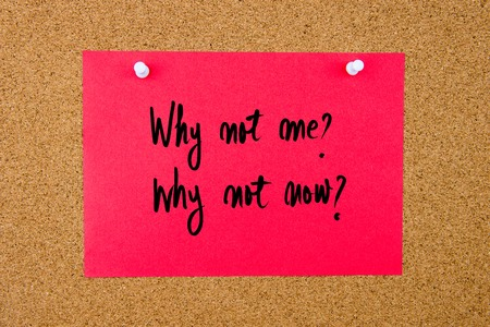 why not: Red paper note with handwritten text Why Not Me, Why Not Now pinned on cork board with white thumbtacks