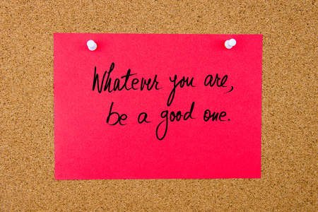 whatever: Red paper note with handwritten text Whatever You Are, Be A Good One pinned on cork board with white thumbtacks