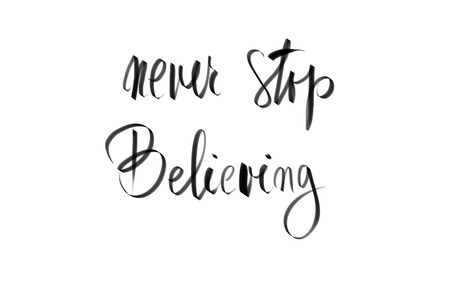 believing: Never Stop Believing motivational quote. Authentic hand writing isolated over white background as graphic resource.
