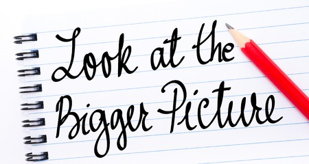 bigger picture: Look At The Bigger Picture written on notebook page with red pencil on the right
