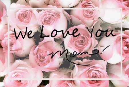 Beautiful greeting card message of pink and white rose flower background with We Love You Mom text. Image shot from top view.