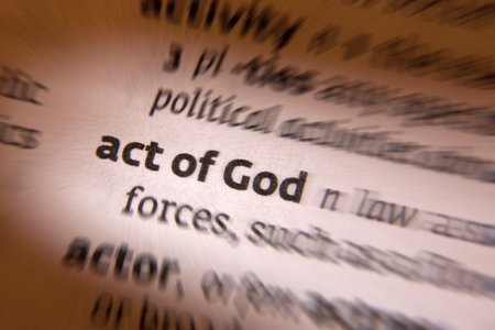 act of god: Act of God is a legal term for events outside of human control, such as sudden floods or other natural disasters, for which no one can be held responsible.