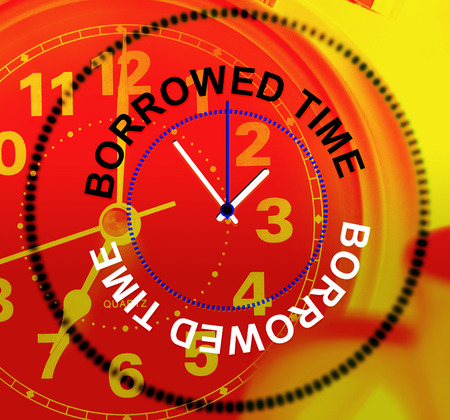 borrowed: Borrowed Time Meaning Behind Schedule And Late