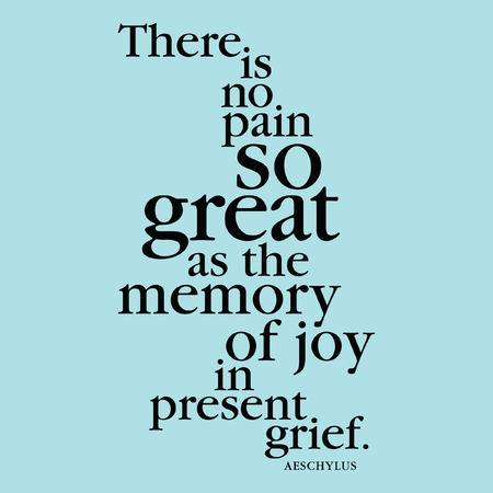 """""""현재 슬픔에 기쁨의 기억만큼 위대한 고통은 없습니다."""" Aeschylus"""