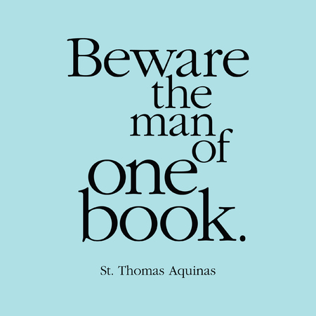 beware: Beware the man of one book. St. Thomas Aquinas