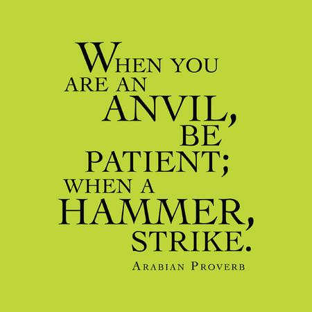 """""""Als je een aambeeld bent, wees geduldig, als een hamer, staking."""" Arabian Proverb"""