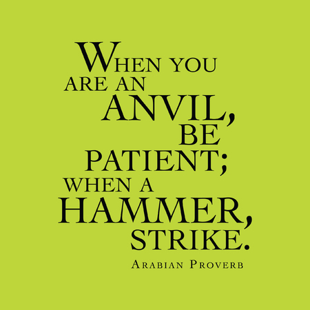 anvil: When you are an anvil, be patient; when a hammer, strike. Arabian Proverb Illustration