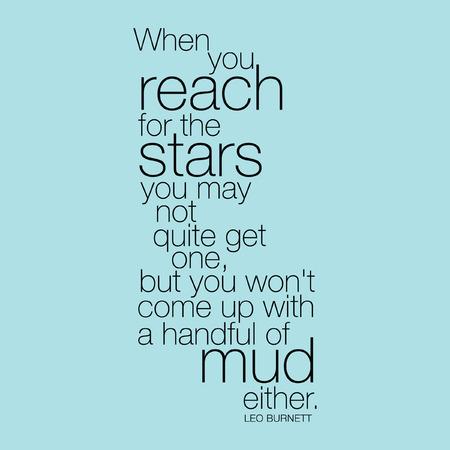 """""""Als je bereiken voor de sterren u misschien niet helemaal, maar je zal niet ofwel komen met een handvol modder."""" Leo Burnett"""