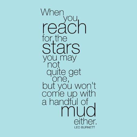 come up to: When you reach for the stars you may not quite get one, but you wont come up with a handful of mud either. Leo Burnett