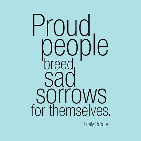 """""""De trotse mensen kweken droevig verdriet voor zichzelf."""" Emily Brnte"""