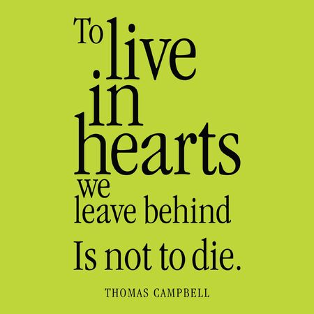 To live in hearts we leave behind is not to die. Thomas Campbell