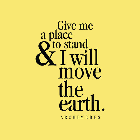 Give me a place to stand and I will move the Earth. Archimedes