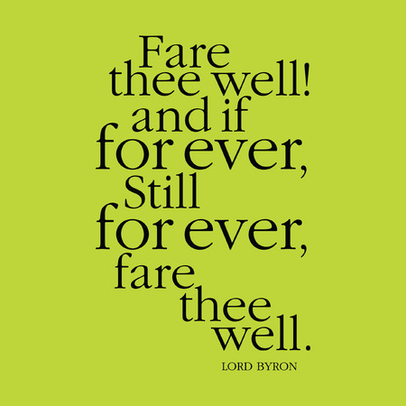grieving: Fare the well! and if for ever, still for ever, fare thee well. Lord Byron