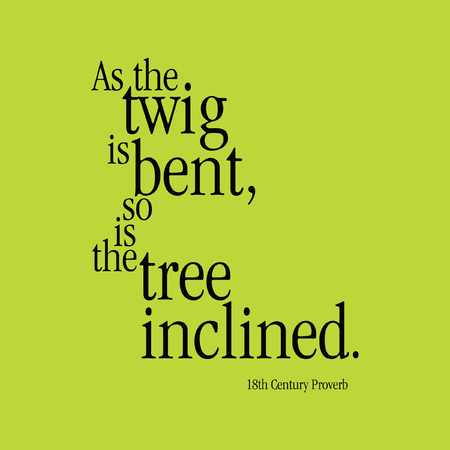 18th: As the twig is bent, so is the tree inclined. 18th Century Proverb