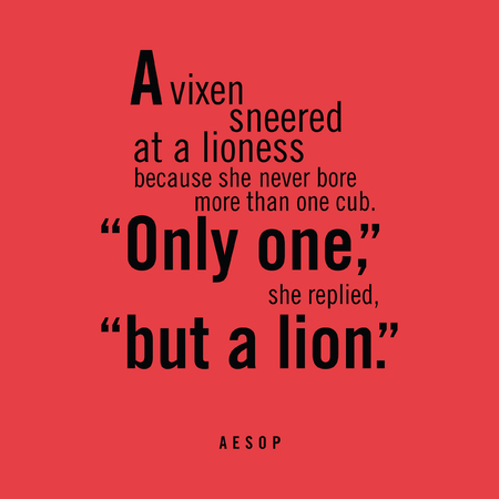 sneer: A vixen sneered at a lioness because she never bore more than one cub. Only one, she replied, but a lion. Aesop Illustration