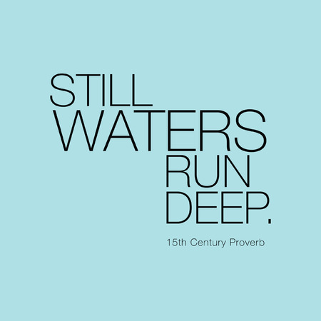 water's: Still Waters Run Deep. 15th Century Proverb
