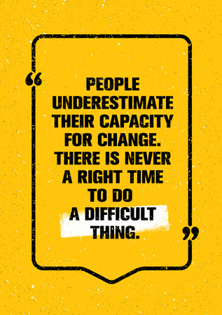 People Underestimate Their Capacity For Change. There Is Never A Right Time To Do A Difficult Thing. Quote Motivation Illustration