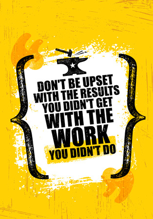 Do Not Be Upset With The Results You Did Not Get With The Work You Did Not Do. Inspiring Creative Motivation Quote