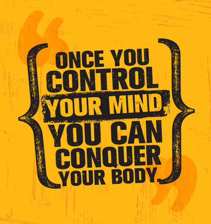 Once you control your mind you can conquer your body.