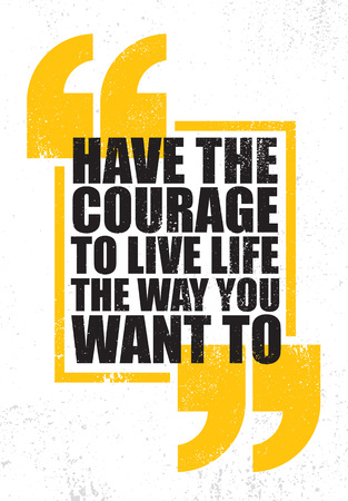 Have The Courage To Live Life The Way You Want To. Inspiring Creative Motivation Quote Poster Template. Vector Typography Banner Design Concept On Grunge Texture Rough Background.