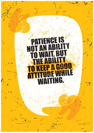 Patience is not the ability to wait, but the ability to keep a good attitude while waiting. Grunge Typography Inspiring Motivation Quote Illustration.