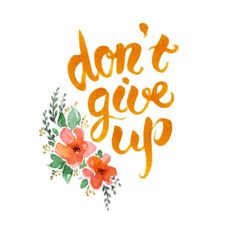 don't: Dont give up hand drawn lettering.Motivational watercolor poster with flowers