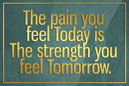 tomorrow: The pain you feel today is the strength you feel tomorrow Stock Photo
