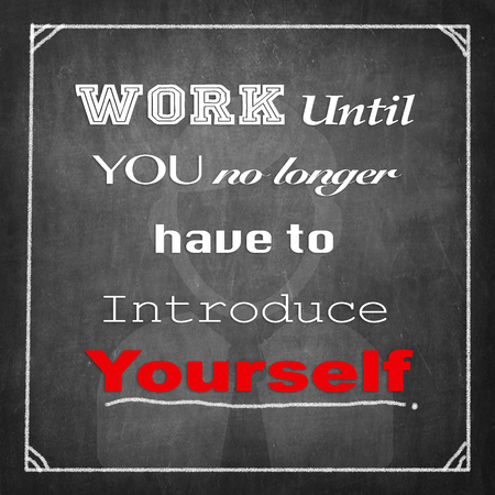 yourself: Work Until You No Longer Have To Introduce Yourself