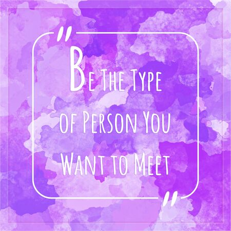 purpose: Be The Type of Person You Want to Meet - motivation quote