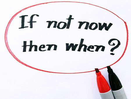 then: if not now then when? on white paper