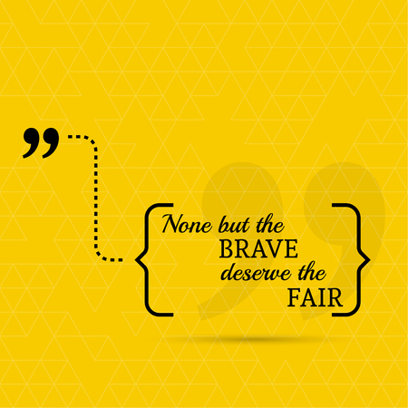 deserve: Inspirational quote. None but the brave deserve the fair. wise saying in brackets