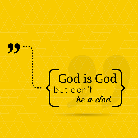 clod: Inspirational quote. God is God but do not be a clod. wise saying in brackets Illustration