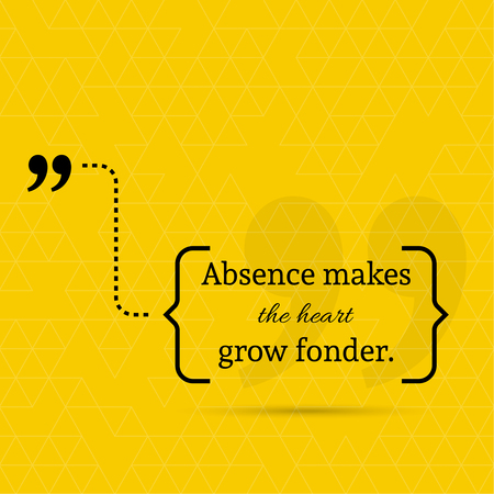 Inspirational quote. Absence makes the heart grow fonder. wise saying in brackets