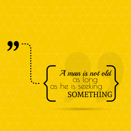 seeking: Inspirational quote. A man is not old as long as he is seeking something. wise saying in brackets