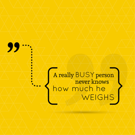busy person: Inspirational quote. A really busy person never knows how much he weighs. wise saying in brackets